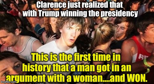 A Mind-Blowing Thought.... |  Clarence just realized that with Trump winning the presidency; This is the first time in history that a man got in an argument with a woman....and WON. | image tagged in memes,sudden clarity clarence,donald trump,hillary clinton | made w/ Imgflip meme maker