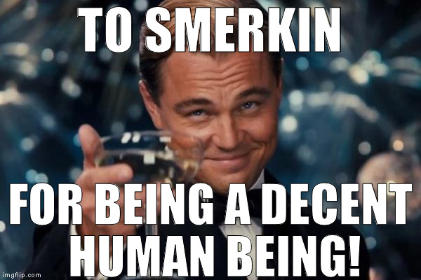 Leonardo Dicaprio Cheers Meme | TO SMERKIN FOR BEING A DECENT HUMAN BEING! | image tagged in memes,leonardo dicaprio cheers | made w/ Imgflip meme maker
