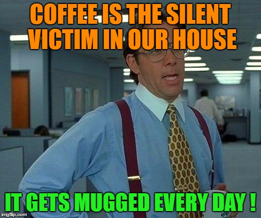 That Would Be Great Meme | COFFEE IS THE SILENT VICTIM IN OUR HOUSE IT GETS MUGGED EVERY DAY ! | image tagged in memes,that would be great | made w/ Imgflip meme maker