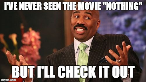 "Steve Harvey Meme | I'VE NEVER SEEN THE MOVIE ""NOTHING"" BUT I'LL CHECK IT OUT 