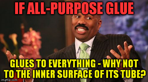 Steve Harvey Meme | IF ALL-PURPOSE GLUE GLUES TO EVERYTHING - WHY NOT TO THE INNER SURFACE OF ITS TUBE? | image tagged in memes,steve harvey | made w/ Imgflip meme maker