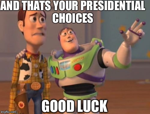 X, X Everywhere Meme | AND THATS YOUR PRESIDENTIAL CHOICES GOOD LUCK | image tagged in memes,x x everywhere | made w/ Imgflip meme maker