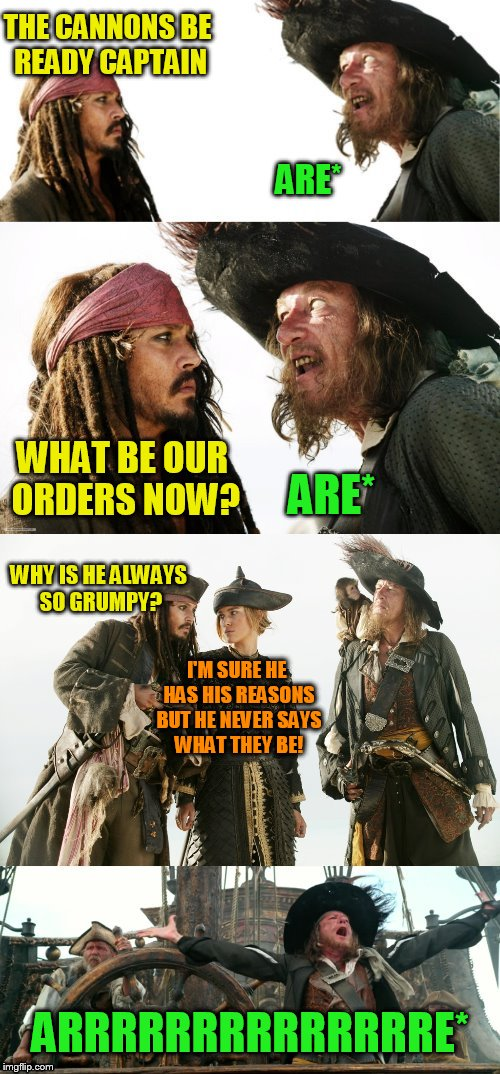Grammar Pirate's (The real reason they go Arrrrrrr!) | THE CANNONS BE READY CAPTAIN ARE* WHAT BE OUR ORDERS NOW? ARE* WHY IS HE ALWAYS SO GRUMPY? I'M SURE HE HAS HIS REASONS BUT HE NEVER SAYS WHA | image tagged in pirate puns,grammar nazi,funny memes,pirates of the carribean,jokes,triggered | made w/ Imgflip meme maker