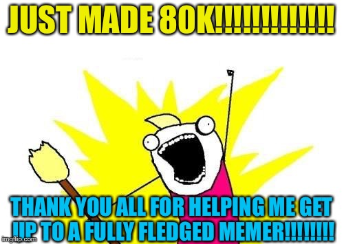 Thank you everybody!!!! | JUST MADE 80K!!!!!!!!!!!!! THANK YOU ALL FOR HELPING ME GET UP TO A FULLY FLEDGED MEMER!!!!!!!! | image tagged in memes,80k,new icon | made w/ Imgflip meme maker