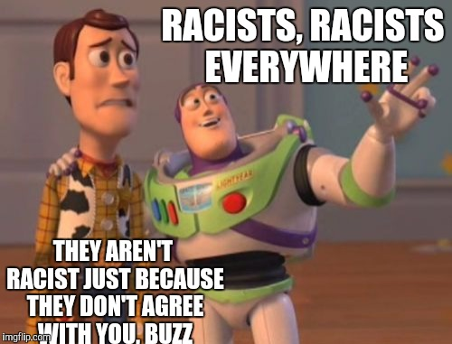 X, X Everywhere Meme | RACISTS, RACISTS EVERYWHERE THEY AREN'T RACIST JUST BECAUSE THEY DON'T AGREE WITH YOU, BUZZ | image tagged in memes,x,x everywhere,x x everywhere | made w/ Imgflip meme maker