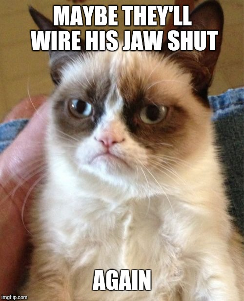 Grumpy Cat Meme | MAYBE THEY'LL WIRE HIS JAW SHUT AGAIN | image tagged in memes,grumpy cat | made w/ Imgflip meme maker