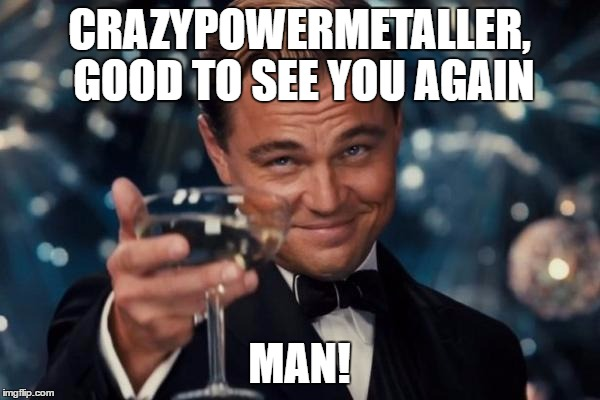 Leonardo Dicaprio Cheers Meme | CRAZYPOWERMETALLER, GOOD TO SEE YOU AGAIN MAN! | image tagged in memes,leonardo dicaprio cheers | made w/ Imgflip meme maker