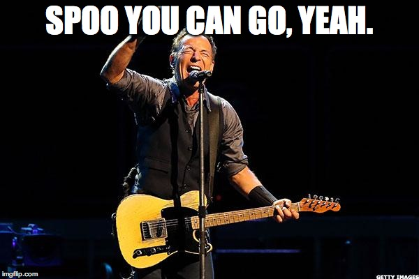 Bruce Springsteen |  SPOO YOU CAN GO, YEAH. | image tagged in bruce springsteen | made w/ Imgflip meme maker