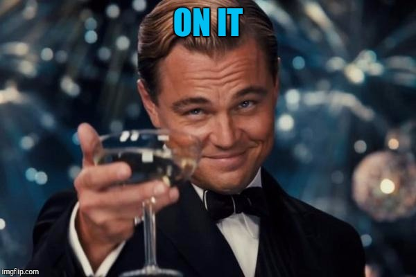 Leonardo Dicaprio Cheers Meme | ON IT | image tagged in memes,leonardo dicaprio cheers | made w/ Imgflip meme maker