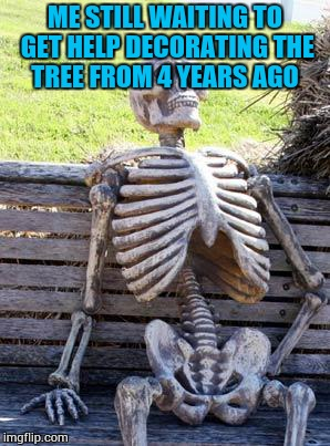 Waiting Skeleton Meme | ME STILL WAITING TO GET HELP DECORATING THE TREE FROM 4 YEARS AGO | image tagged in memes,waiting skeleton | made w/ Imgflip meme maker