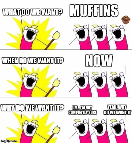 What Do We Want 3 | WHAT DO WE WANT? MUFFINS WHEN DO WE WANT IT? NOW WHY DO WE WANT IT? UM... I'M NOT COMPLETELY SURE YEAH, WHY DO WE WANT IT | image tagged in memes,what do we want 3 | made w/ Imgflip meme maker