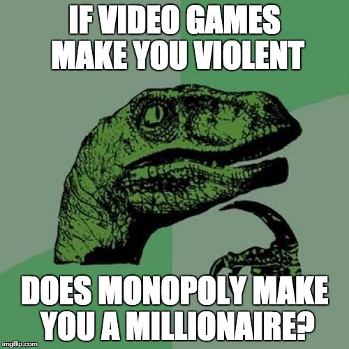 Philosoraptor Meme | IF VIDEO GAMES MAKE YOU VIOLENT DOES MONOPOLY MAKE YOU A MILLIONAIRE? | image tagged in memes,philosoraptor | made w/ Imgflip meme maker