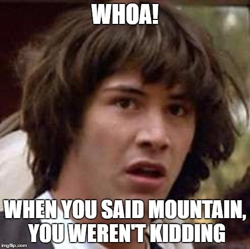 Conspiracy Keanu Meme | WHOA! WHEN YOU SAID MOUNTAIN, YOU WEREN'T KIDDING | image tagged in memes,conspiracy keanu | made w/ Imgflip meme maker