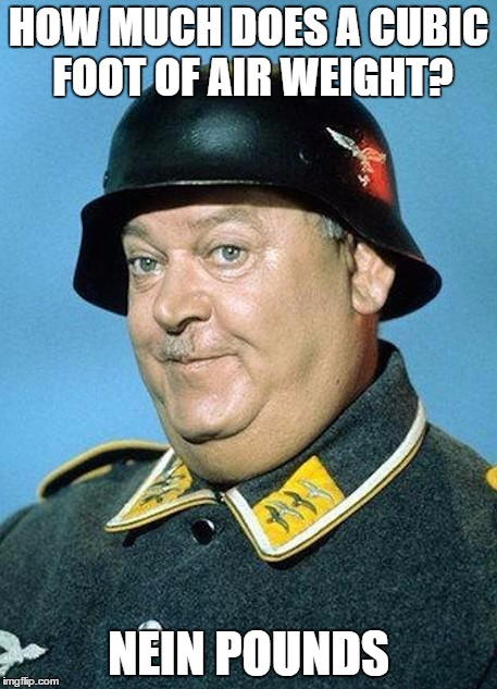 Sgt Schultz | HOW MUCH DOES A CUBIC FOOT OF AIR WEIGHT? NEIN POUNDS | image tagged in nazi hate jihad,memes,funny,airhead | made w/ Imgflip meme maker