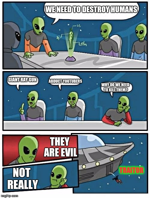 Alien Meeting Suggestion | WE NEED TO DESTROY HUMANS GIANT RAY GUN ABDUCT YOUTUBERS WHY DO WE NEED TO KILL THEM? THEY ARE EVIL NOT REALLY TRAITOR | image tagged in memes,alien meeting suggestion | made w/ Imgflip meme maker