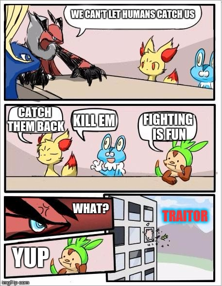 Pokemon board meeting | WE CAN'T LET HUMANS CATCH US YUP CATCH THEM BACK KILL EM FIGHTING IS FUN WHAT? TRAITOR | image tagged in pokemon board meeting | made w/ Imgflip meme maker