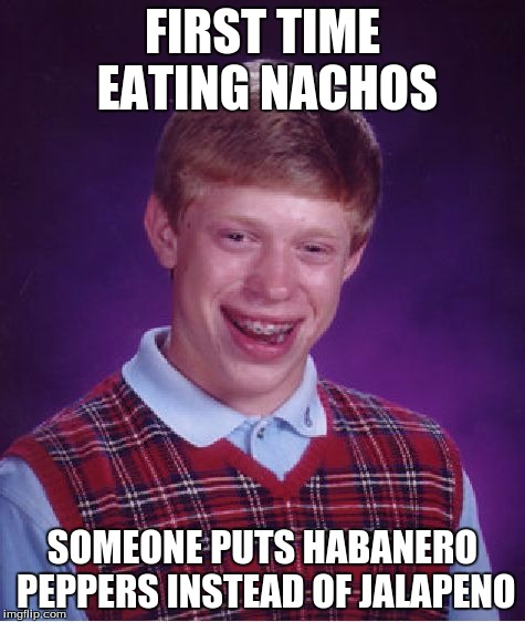 Bad Luck Brian Meme | FIRST TIME EATING NACHOS SOMEONE PUTS HABANERO PEPPERS INSTEAD OF JALAPENO | image tagged in memes,bad luck brian | made w/ Imgflip meme maker