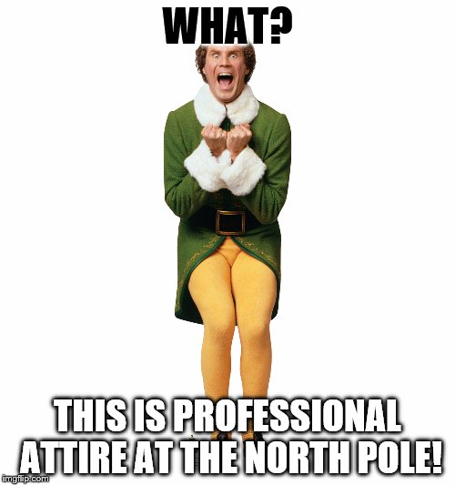 Christmas Elf | WHAT? THIS IS PROFESSIONAL ATTIRE AT THE NORTH POLE! | image tagged in christmas elf | made w/ Imgflip meme maker