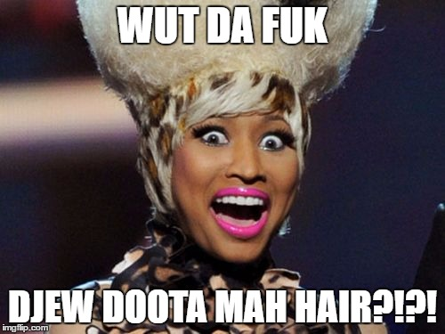Mah Hair |  WUT DA FUK; DJEW DOOTA MAH HAIR?!?! | image tagged in memes,minaj,wmp,hair,fails,epic | made w/ Imgflip meme maker