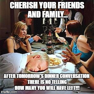 Thanksgiving dinner | CHERISH YOUR FRIENDS AND FAMILY... AFTER TOMORROW'S DINNER CONVERSATION THERE IS NO TELLING HOW MANY YOU WILL HAVE LEFT!!! | image tagged in thanksgiving dinner | made w/ Imgflip meme maker