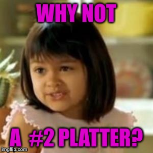 WHY NOT A  #2 PLATTER? | made w/ Imgflip meme maker
