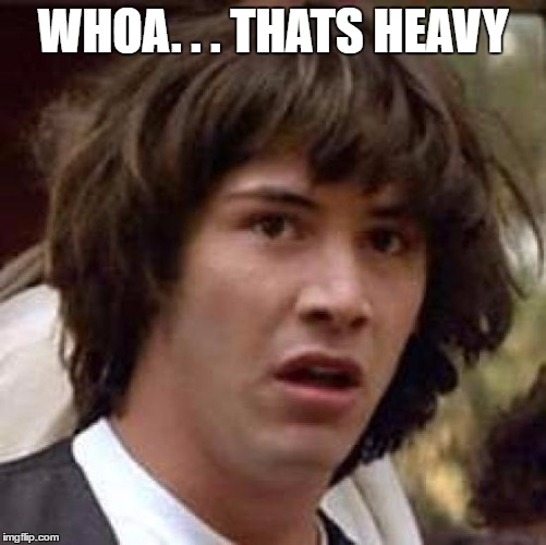 Conspiracy Keanu Meme | WHOA. . . THATS HEAVY | image tagged in memes,conspiracy keanu | made w/ Imgflip meme maker