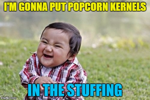 Should be interesting... |  I'M GONNA PUT POPCORN KERNELS; IN THE STUFFING | image tagged in memes,evil toddler,stuffing,food,popcorn,thanksgiving | made w/ Imgflip meme maker
