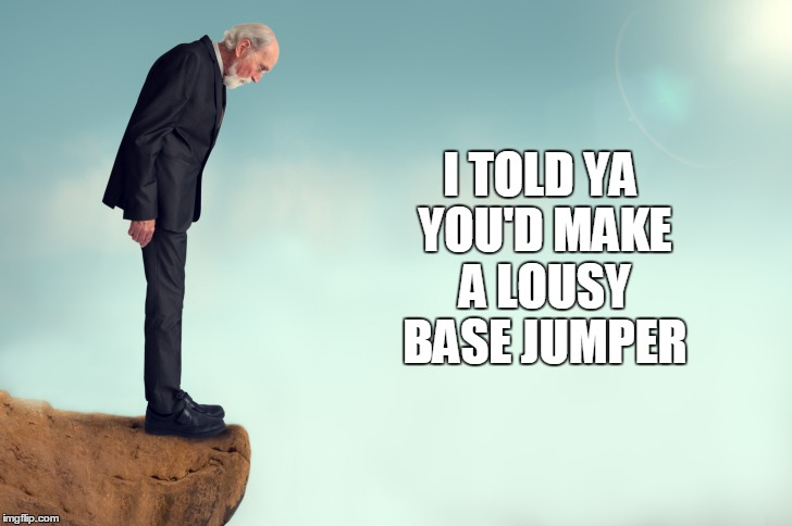 I TOLD YA YOU'D MAKE A LOUSY BASE JUMPER | made w/ Imgflip meme maker