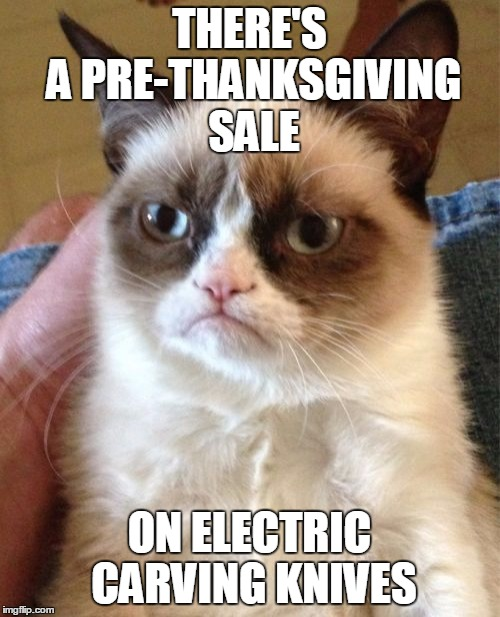 Grumpy Cat Meme | THERE'S A PRE-THANKSGIVING SALE ON ELECTRIC CARVING KNIVES | image tagged in memes,grumpy cat | made w/ Imgflip meme maker