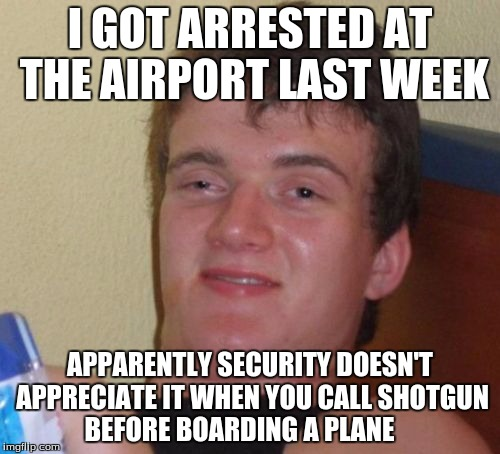 10 Guy Meme | I GOT ARRESTED AT THE AIRPORT LAST WEEK APPARENTLY SECURITY DOESN'T APPRECIATE IT WHEN YOU CALL SHOTGUN BEFORE BOARDING A PLANE | image tagged in memes,10 guy | made w/ Imgflip meme maker