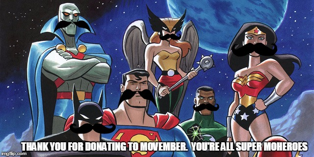 Justice League | THANK YOU FOR DONATING TO MOVEMBER.  YOU'RE ALL SUPER MOHEROES | image tagged in justice league | made w/ Imgflip meme maker