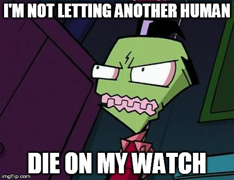 Angry Zim | I'M NOT LETTING ANOTHER HUMAN DIE ON MY WATCH | image tagged in angry zim | made w/ Imgflip meme maker
