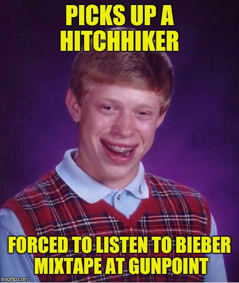 Careful out there folks  | PICKS UP A HITCHHIKER FORCED TO LISTEN TO BIEBER MIXTAPE AT GUNPOINT | image tagged in memes,bad luck brian,hitchhiker,mixtape,justin bieber,airbag | made w/ Imgflip meme maker