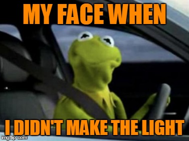 MY FACE WHEN I DIDN'T MAKE THE LIGHT | made w/ Imgflip meme maker