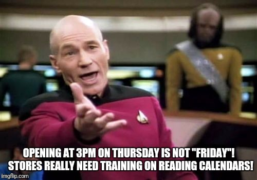 "Picard Wtf Meme | OPENING AT 3PM ON THURSDAY IS NOT ""FRIDAY""!  STORES REALLY NEED TRAINING ON READING CALENDARS! 