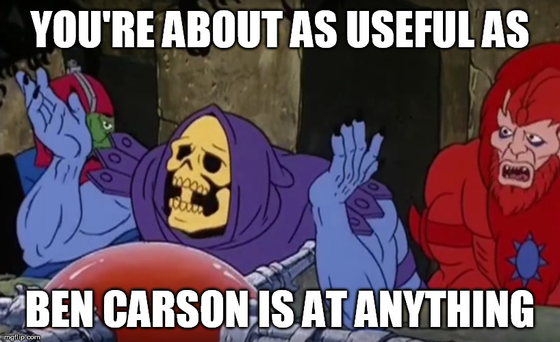 skeletor ben carson | YOU'RE ABOUT AS USEFUL AS BEN CARSON IS AT ANYTHING | image tagged in skeletor,ben carson,motu,he-man,trump | made w/ Imgflip meme maker