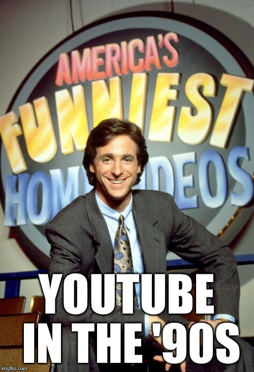 YouTube in the '90s | YOUTUBE IN THE '90S | image tagged in america's funniest home videos,memes,youtube,90s,bob saget | made w/ Imgflip meme maker