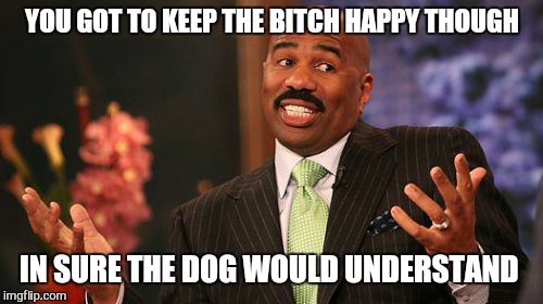 Steve Harvey Meme | YOU GOT TO KEEP THE B**CH HAPPY THOUGH IN SURE THE DOG WOULD UNDERSTAND | image tagged in memes,steve harvey | made w/ Imgflip meme maker