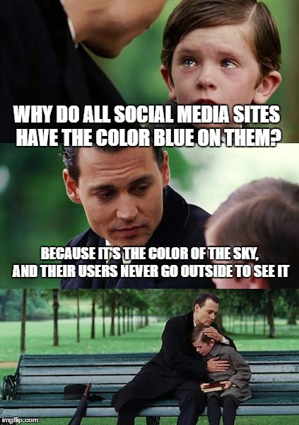 Finding Neverland Meme | WHY DO ALL SOCIAL MEDIA SITES HAVE THE COLOR BLUE ON THEM? BECAUSE IT'S THE COLOR OF THE SKY, AND THEIR USERS NEVER GO OUTSIDE TO SEE IT | image tagged in memes,finding neverland | made w/ Imgflip meme maker