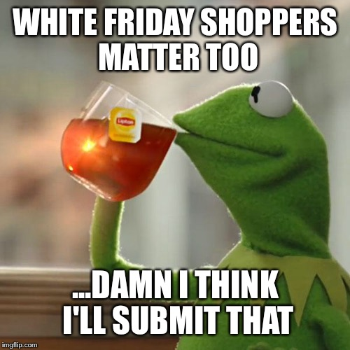 But Thats None Of My Business Meme | WHITE FRIDAY SHOPPERS MATTER TOO ...DAMN I THINK I'LL SUBMIT THAT | image tagged in memes,but thats none of my business,kermit the frog | made w/ Imgflip meme maker