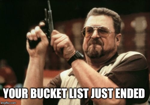 Am I The Only One Around Here Meme | YOUR BUCKET LIST JUST ENDED | image tagged in memes,am i the only one around here | made w/ Imgflip meme maker
