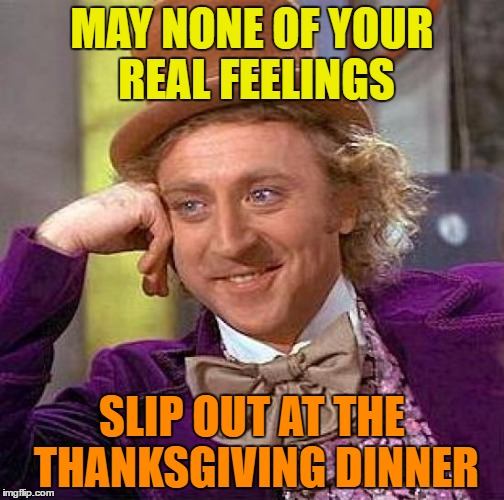 Thanksgiving dinner | MAY NONE OF YOUR REAL FEELINGS SLIP OUT AT THE THANKSGIVING DINNER | image tagged in memes,creepy condescending wonka,funny,funny memes,thanksgiving,humor | made w/ Imgflip meme maker