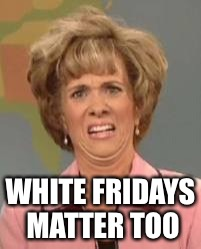White Fridays Matter | WHITE FRIDAYS MATTER TOO | image tagged in white woman confused,white friday matters,memes | made w/ Imgflip meme maker