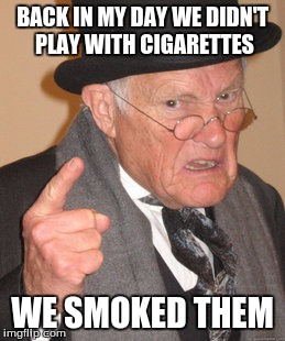 Back In My Day Meme | BACK IN MY DAY WE DIDN'T PLAY WITH CIGARETTES WE SMOKED THEM | image tagged in memes,back in my day | made w/ Imgflip meme maker