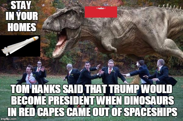angry dinosaur | STAY IN YOUR HOMES TOM HANKS SAID THAT TRUMP WOULD BECOME PRESIDENT WHEN DINOSAURS IN RED CAPES CAME OUT OF SPACESHIPS | image tagged in angry dinosaur | made w/ Imgflip meme maker
