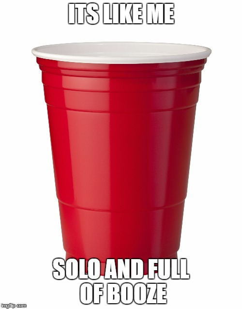 Red Solo Cup | ITS LIKE ME SOLO AND FULL OF BOOZE | image tagged in red solo cup | made w/ Imgflip meme maker