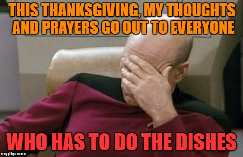 My thoughts and prayers | THIS THANKSGIVING, MY THOUGHTS AND PRAYERS GO OUT TO EVERYONE WHO HAS TO DO THE DISHES | image tagged in memes,captain picard facepalm,funny,funny memes,thanksgiving,prayers | made w/ Imgflip meme maker