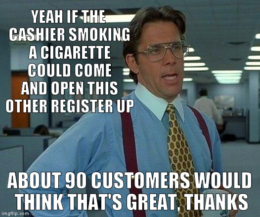 No it's okay hun, you just enjoy that cigarette... |  YEAH IF THE CASHIER SMOKING A CIGARETTE COULD COME AND OPEN THIS OTHER REGISTER UP; ABOUT 90 CUSTOMERS WOULD THINK THAT'S GREAT, THANKS | image tagged in memes,that would be great,supermarket,holding up progress,death sticks,smoker logic | made w/ Imgflip meme maker