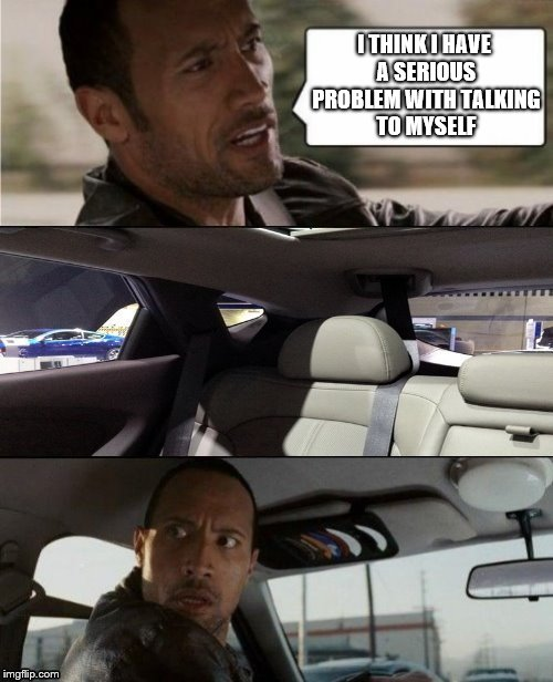 Get Help, Rock | I THINK I HAVE A SERIOUS PROBLEM WITH TALKING TO MYSELF | image tagged in the rock driving,the rock,memes,alone,funny | made w/ Imgflip meme maker
