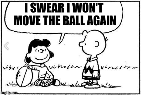 Charlie brown thanksgiving | I SWEAR I WON'T MOVE THE BALL AGAIN | image tagged in charlie brown football,thanksgiving,memes,funny | made w/ Imgflip meme maker
